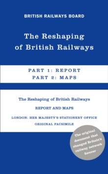 The Reshaping of British Railways : Part 1: Report & Part 2: Maps, Hardback