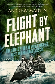 Flight By Elephant : The Untold Story of World War II's Most Daring Jungle Rescue, Paperback
