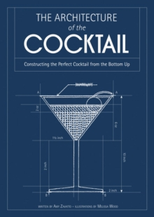 The Architecture of the Cocktail : Constructing The Perfect Cocktail From The Bottom Up, Hardback Book