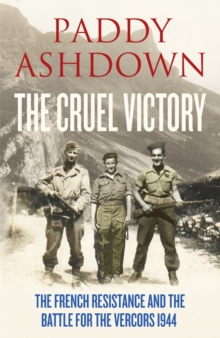 The Cruel Victory : The French Resistance and the Battle for the Vercors 1944, Hardback