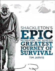 Shackleton's Epic : Recreating the World's Greatest Journey of Survival, Hardback