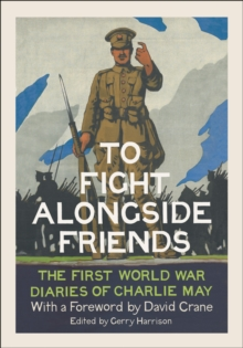 To Fight Alongside Friends : The First World War Diaries of Charlie May, Hardback
