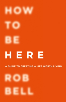 How to be Here : A Guide to Creating a Life Worth Living, Paperback Book