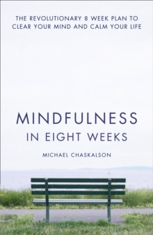 Mindfulness in Eight Weeks : The revolutionary 8 week plan to clear your mind and calm your life, Paperback
