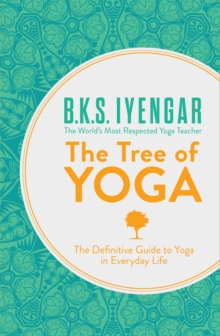 The Tree of Yoga : The Definitive Guide to Yoga in Everyday Life, Paperback