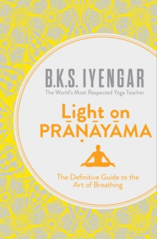 Light on Pranayama : The Definitive Guide to the Art of Breathing, Paperback