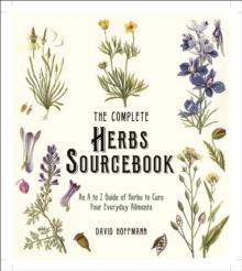 The Complete Herbs Sourcebook : An A to Z Guide of Herbs to Cure Your Everyday Ailments, Paperback