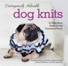 Outrageously Adorable Dog Knits : 25 Must-Have Styles for the Pampered Pooch, Paperback