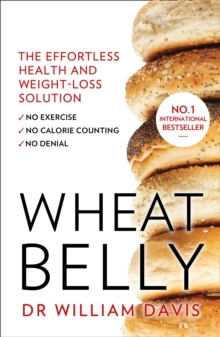 Wheat Belly : The Effortless Health and Weight-Loss Solution - No Exercise, No Calorie Counting, No Denial, Paperback