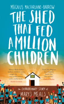 The Shed That Fed a Million Children : The Extraordinary Story of Mary's Meals, Hardback