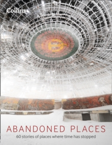 Abandoned Places: 60 Stories Of Places Where Time Stopped, Hardback Book