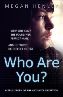 Who are You? : With One Click She Found Her Perfect Man. And He Found His Perfect Victim. A True Story of the Ultimate Deception., Paperback