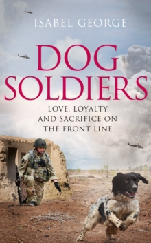 Dog Soldiers : Love, Loyalty and Sacrifice on the Front Line, Hardback