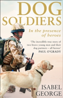 Dog Soldiers : Love, Loyalty and Sacrifice on the Front Line, Paperback Book