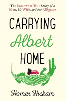 Carrying Albert Home : The Somewhat True Story of a Man, His Wife and Her Alligator, Paperback