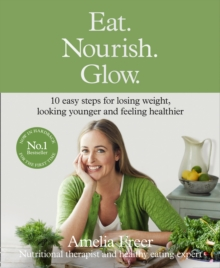 Eat. Nourish. Glow. : 10 Easy Steps for Losing Weight, Looking Younger & Feeling Healthier, Hardback