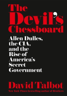 The Devil's Chessboard : Allen Dulles, the CIA, and the Rise of America's Secret Government, Hardback