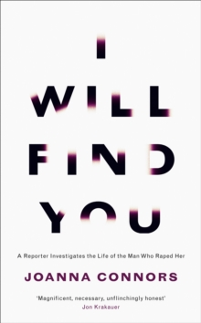 I Will Find You : A Reporter Investigates the Life of the Man Who Raped Her, Hardback