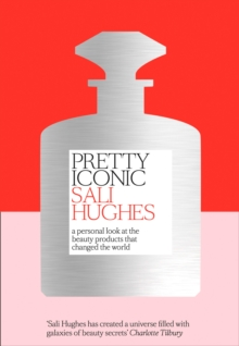 Pretty Iconic : A Personal Look at the Beauty Products That Changed the World, Hardback