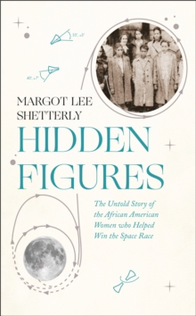 Hidden Figures : The Untold Story of the African-American Women Who Helped Win the Space Race, Hardback