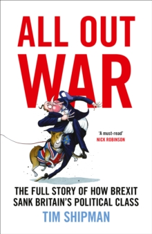 All Out War : The Full Story of How Brexit Sank Britain's Political Class, Hardback