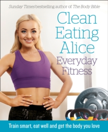 Clean Eating Alice Everyday Fitness : Train Smart, Eat Well and Get the Body You Love, Paperback Book