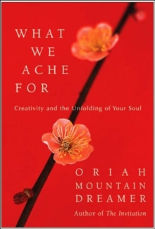 What We Ache for : Creativity and the Unfolding of Your Soul, Hardback