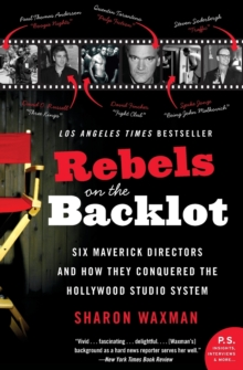 Rebels on the Backlot : Six Maverick Directors and How They Conquered the Hollywood Studio System, Paperback