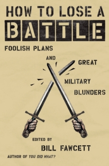 How to Lose a Battle : Foolish Plans and Great Military Blunders, Paperback