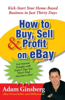 How to Buy, Sell and Profit on eBay : Kick-Start Your Home Based Business in Just Thirty Days, Paperback