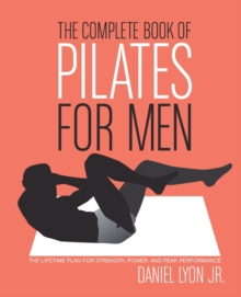 The Complete Book of Pilates for Men : The Lifetime Plan for Strength, Power & Peak Performance, Paperback Book