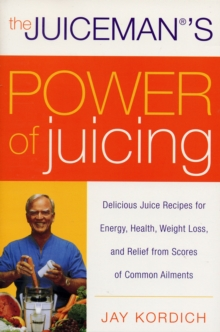 The Juiceman's Power of Juicing : Delicious Juice Recipes for Energy, Health, Weight Loss, and Relief from Scores of Common Ailments, Paperback