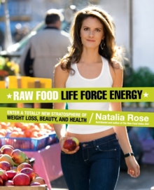 Raw Food Life Force Energy : Enter a Totally New Stratosphere of Weight Loss, Beauty, and Health, Paperback Book