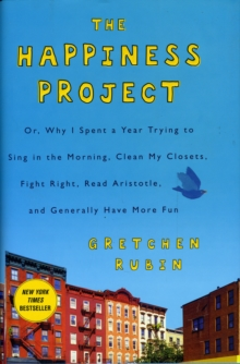 The Happiness Project : Or, Why I Spent a Year Trying to Sing in the Morning, Clean My Closets, Fight Right, Read Aristotle, and Generally Have More Fun, Hardback