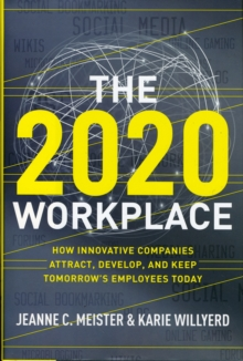 The 2020 Workplace : How Innovative Companies Attract, Develop, and Keep Tomorrow's Employees Today, Hardback