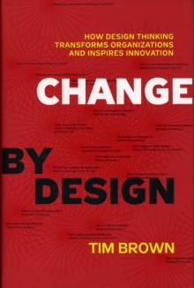 Change by Design : How Design Thinking Transforms Organizations and Inspires Innovation, Hardback