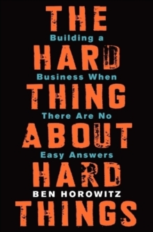 The Hard Thing About Hard Things : Building a Business When There are No Easy Answers, Hardback