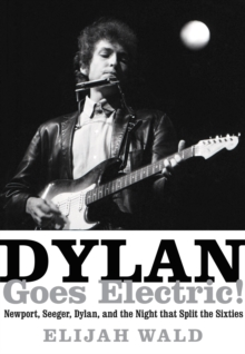Dylan Goes Electric! : Newport, Seeger, Dylan, and the Night That Split the Sixties, Hardback