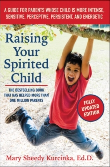 Raising Your Spirited Child : A Guide for Parents Whose Child is More Intense, Sensitive, Perceptive, Persistent, and Energetic, Paperback