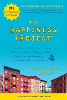 The Happiness Project : Or, Why I Spent a Year Trying to Sing in the Morning, Clean My Closets, Fight Right, Read Aristotle, and Generally Have More Fun, Paperback