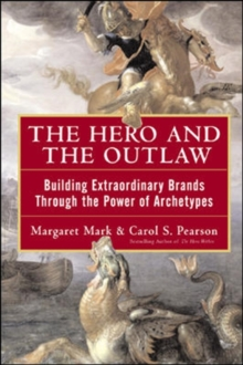 The Hero and the Outlaw : Building Extraordinary Brands Through the Power of Archetypes, Hardback