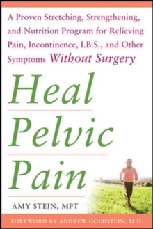 Heal Pelvic Pain : A Proven Stretching, Strengthening, and Nutrition Program for Relieving Pain, Incontinence, IBS, and Other Symptoms Without Surgery, Paperback