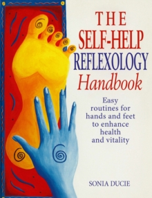 The Self-help Reflexology Handbook : Easy Home Routines for Hands and Feet to Enhance Health and Vitality, Paperback