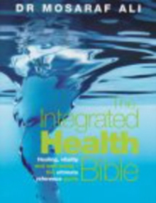 The Integrated Health Bible : Healing, Vitality and Well-Being The Ultimate Reference Guide, Paperback