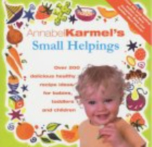 Annabel Karmel's Small Helpings : Complete Guide to Feeding Toddlers and Schoolchildren, Hardback