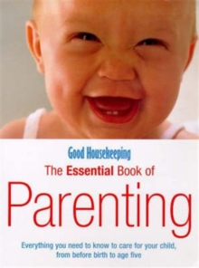 """Good Housekeeping"" Essential Book of Parenting : Everything You Need to Know to Care for Your Child, from Before Birth to Age Five, Paperback"