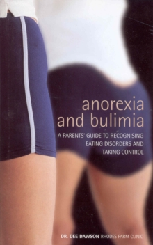 Anorexia and Bulimia : A Parent's Guide to Recognising Eating Disorders and Taking Control, Paperback