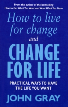 How to Live for Change and Change for Life : Practical Ways to Have to Life You Want, Paperback