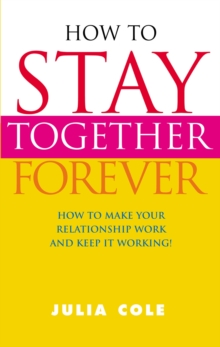 How to Stay Together Forever : How to Make Your Relationship Work and Keep it Working!, Paperback
