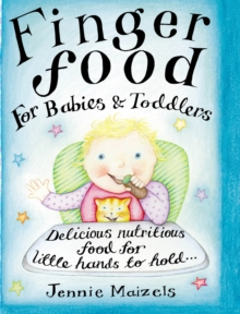 Finger Food for Babies and Toddlers : Delicious Nutritious Food for Little Hands to Hold, Hardback
